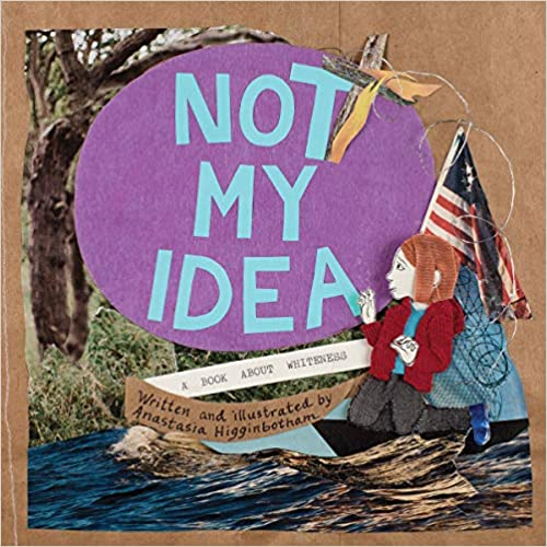 Book cover of Not My Idea: A Book About Whiteness by Anastasia Higginbotham. The image is a collage of a young person on a boat with an American flag, trees in the background and the title in a purple circle. All of this is on what looks like a paper bag.